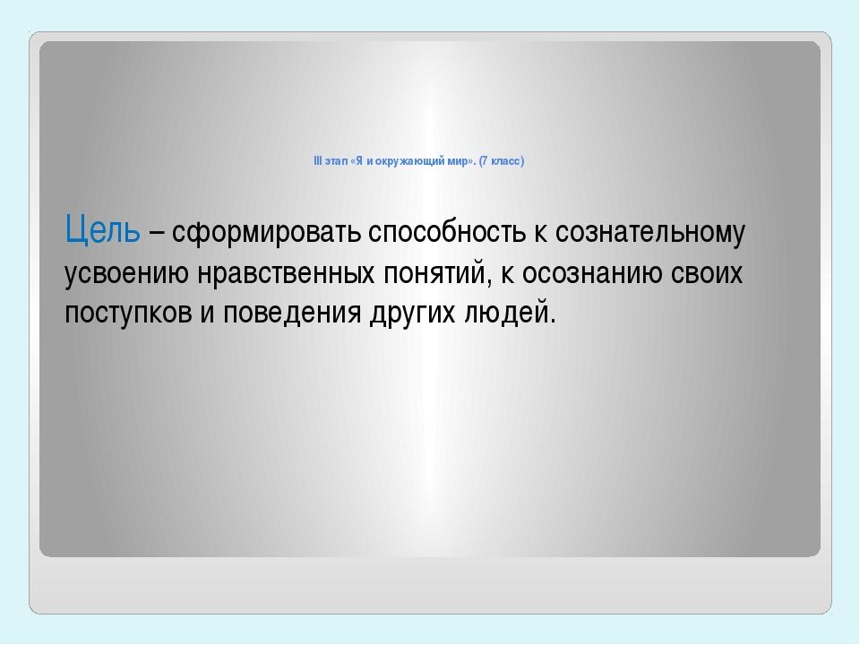 III этап «Я и окружающий мир». (7 класс) Цель – сформировать способность к с...