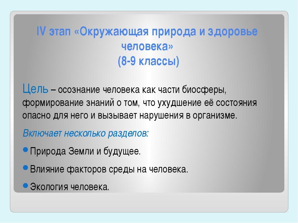 IV этап «Окружающая природа и здоровье человека» (8-9 классы) Цель – осознани...