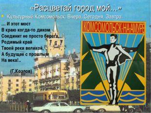 «Расцветай город мой…» Культурный Комсомольск: Вчера, Сегодня, Завтра. … И эт