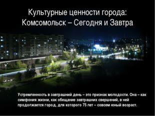 Культурные ценности города: Комсомольск – Сегодня и Завтра Устремленность в