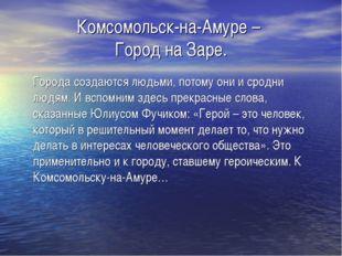 Комсомольск-на-Амуре – Город на Заре. Города создаются людьми, потому они и