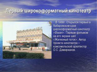 Первый широкоформатный кинотеатр В 1968г. Открылся первый в Хабаровском крае