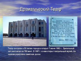 Драматический Театр Театр построен к 50 летию города и открыт 7 июня 1982 г.