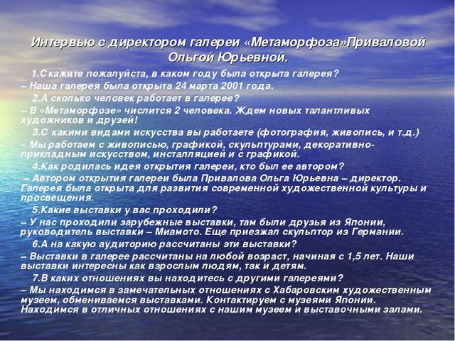 Интервью с директором галереи «Метаморфоза»Приваловой Ольгой Юрьевной. 1.Скаж...