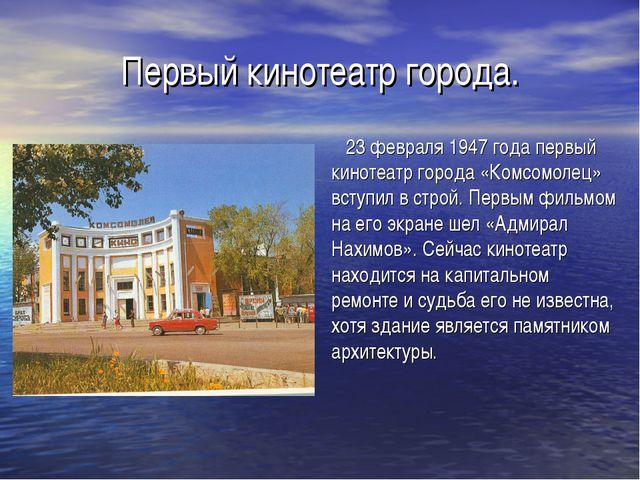 Первый кинотеатр города. 23 февраля 1947 года первый кинотеатр города «Комсом...