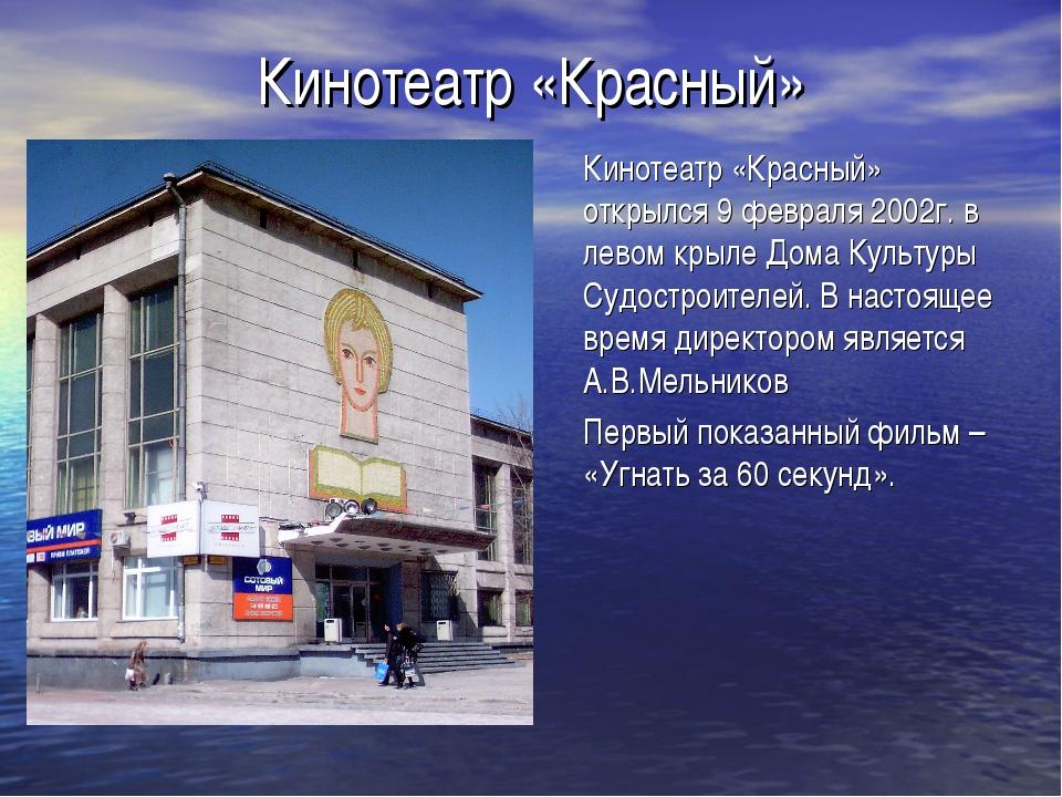 Кинотеатр «Красный» Кинотеатр «Красный» открылся 9 февраля 2002г. в левом кры...