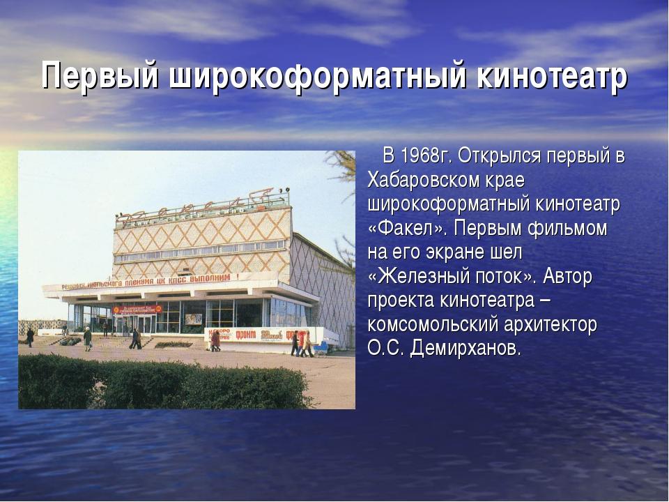 Первый широкоформатный кинотеатр В 1968г. Открылся первый в Хабаровском крае...