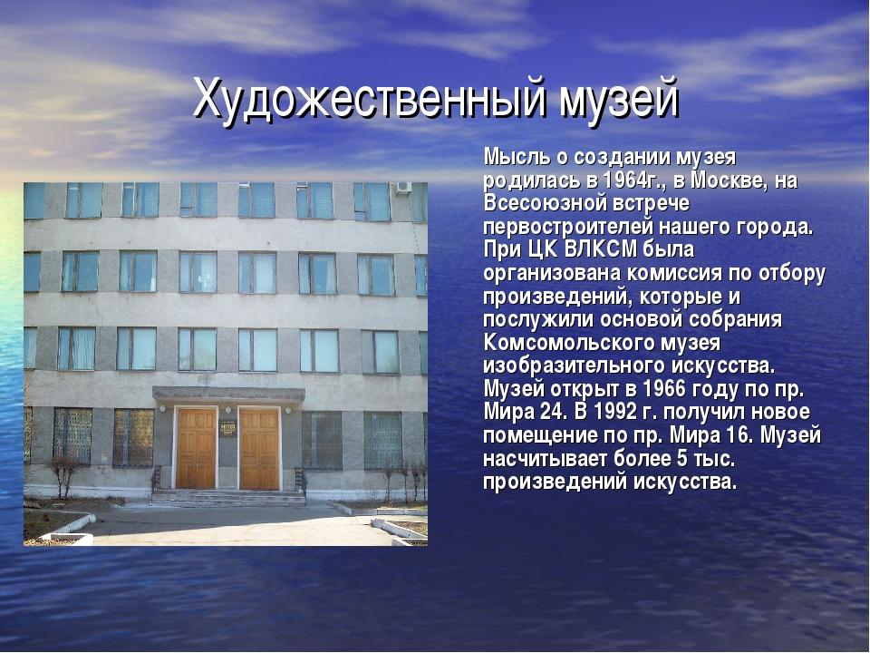 Художественный музей Мысль о создании музея родилась в 1964г., в Москве, на...