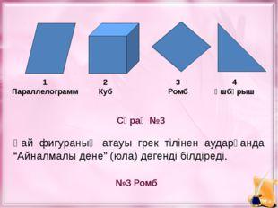 Сұрақ №3 №3 Ромб 1 Параллелограмм 2 Куб 3 Ромб 4 Үшбұрыш Қай фигураның атауы