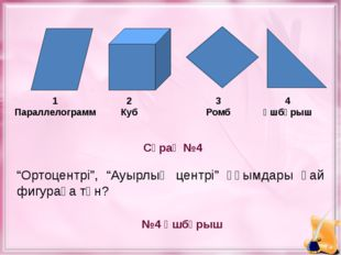 """Сұрақ №4 №4 Үшбұрыш 1 Параллелограмм 2 Куб 3 Ромб 4 Үшбұрыш """"Ортоцентрі"""", """"А"""
