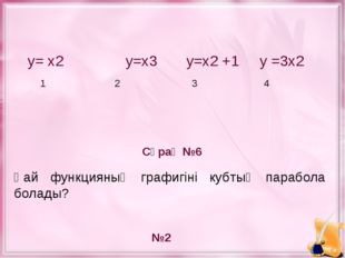 у= х2 у=х3 у=х2 +1 у =3х2 1 2 3 4 Сұрақ №6 №2 Қай функцияның графигіні кубты