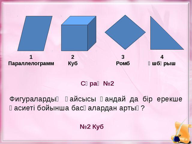 Сұрақ №2 №2 Куб 1 Параллелограмм 2 Куб 4 Үшбұрыш Фигуралардың қайсысы қандай...