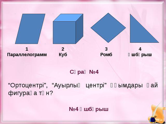 """Сұрақ №4 №4 Үшбұрыш 1 Параллелограмм 2 Куб 3 Ромб 4 Үшбұрыш """"Ортоцентрі"""", """"А..."""