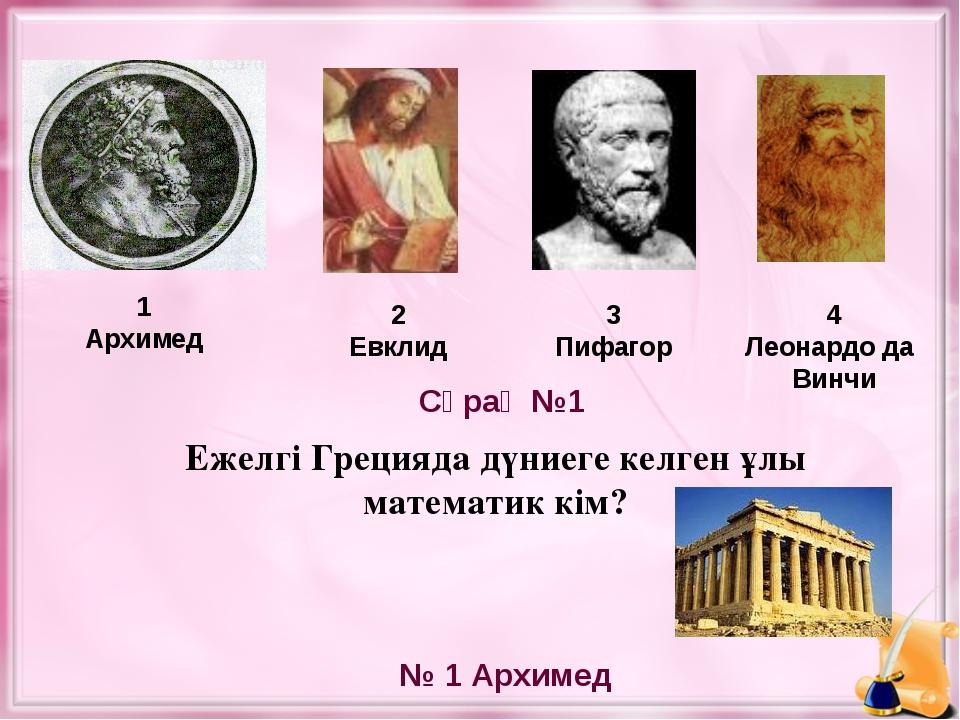 Ежелгі Грецияда дүниеге келген ұлы математик кім? 1 Архимед 2 Евклид 3 Пифаго...