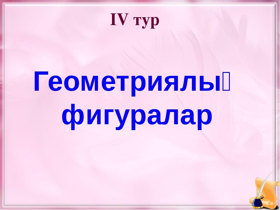 IV тур Геометриялық фигуралар