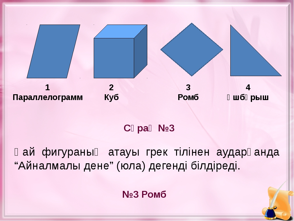 Сұрақ №3 №3 Ромб 1 Параллелограмм 2 Куб 3 Ромб 4 Үшбұрыш Қай фигураның атауы...