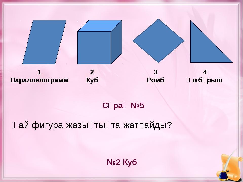 Сұрақ №5 №2 Куб 1 Параллелограмм 2 Куб 4 Үшбұрыш Қай фигура жазықтықта жатпа...