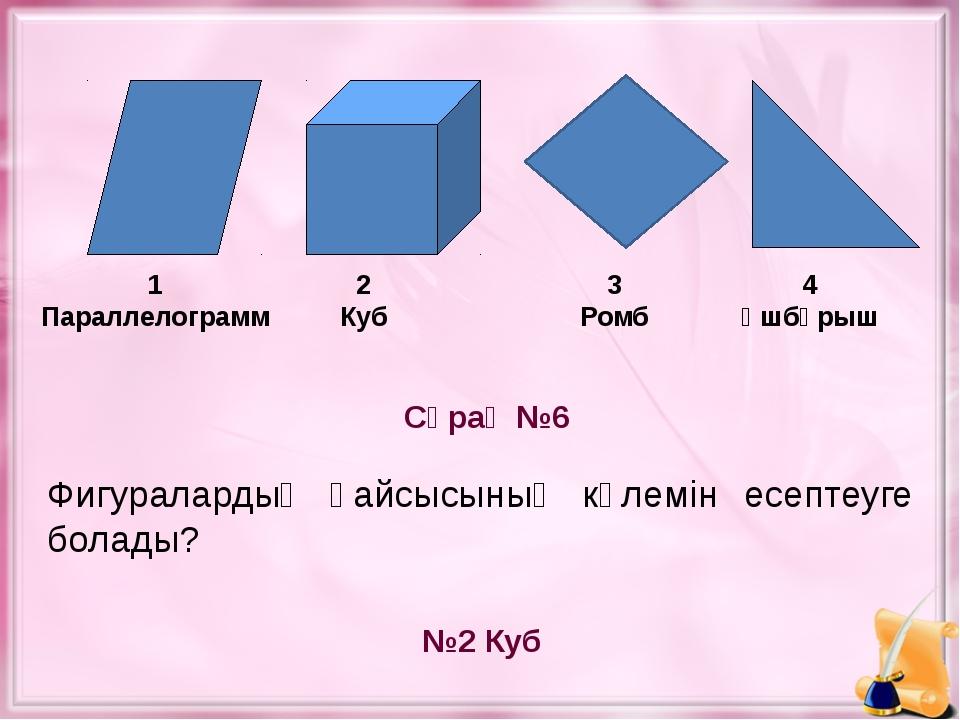 Сұрақ №6 №2 Куб 1 Параллелограмм 2 Куб 4 Үшбұрыш Фигуралардың қайсысының көл...