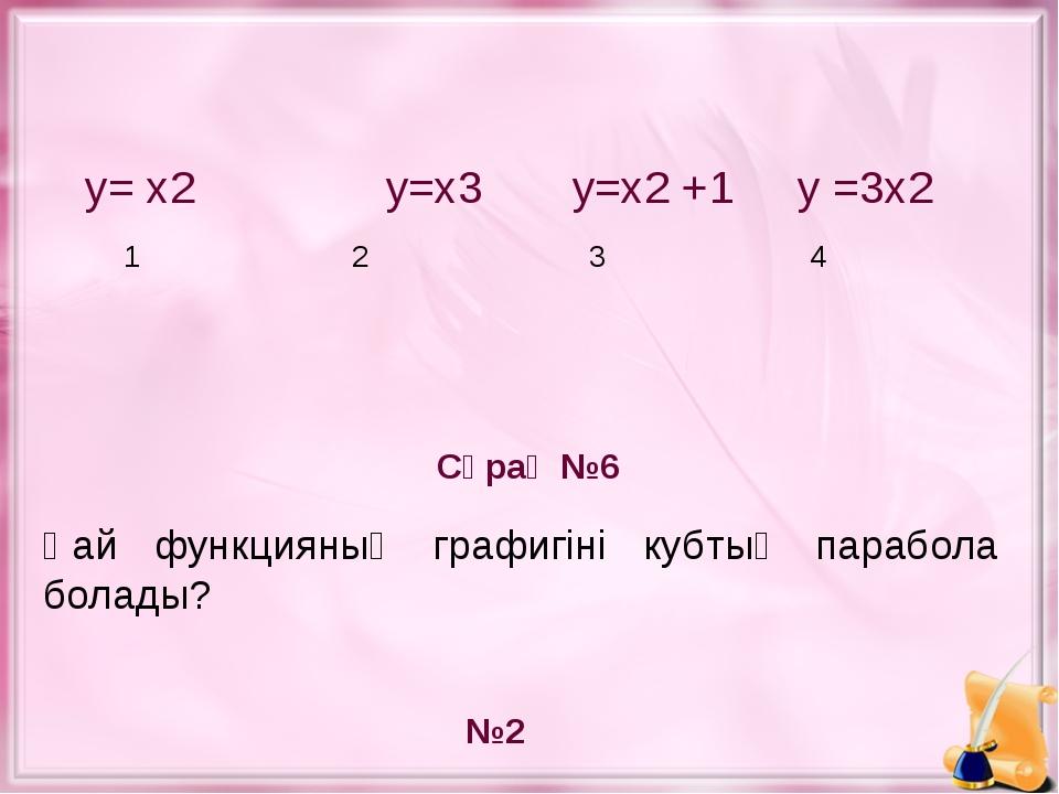 у= х2 у=х3 у=х2 +1 у =3х2 1 2 3 4 Сұрақ №6 №2 Қай функцияның графигіні кубты...