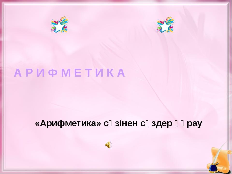 А Р И Ф М Е Т И К А «Арифметика» сөзінен сөздер құрау