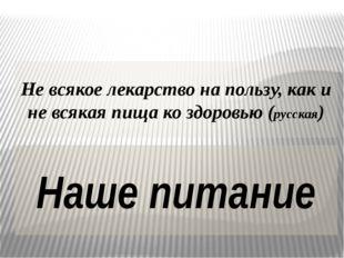 Не всякое лекарство на пользу, как и не всякая пища ко здоровью (русская) Наш
