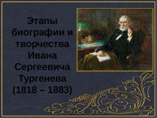 Этапы биографии и творчества Ивана Сергеевича Тургенева (1818 – 1883)