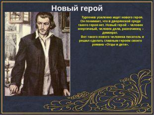 Тургенев усиленно ищет нового героя. Он понимает, что в дворянской среде так