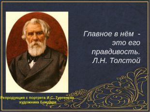 Главное в нём - это его правдивость. Л.Н. Толстой Репродукция с портрета И.С
