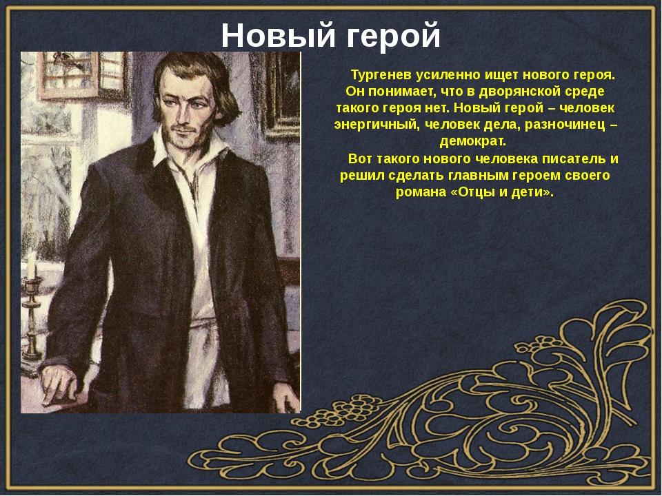 Тургенев усиленно ищет нового героя. Он понимает, что в дворянской среде так...
