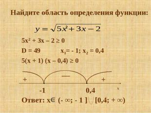 Найдите область определения функции: 5x2 + 3x – 2 ≥ 0 D = 49 x1= - 1; x2 = 0,
