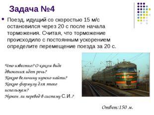 Задача №4 Поезд, идущий со скоростью 15 м/с остановился через 20 с после нача