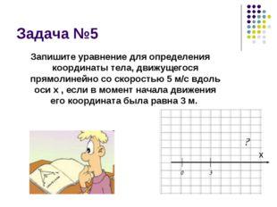 Задача №5 Запишите уравнение для определения координаты тела, движущегося пря