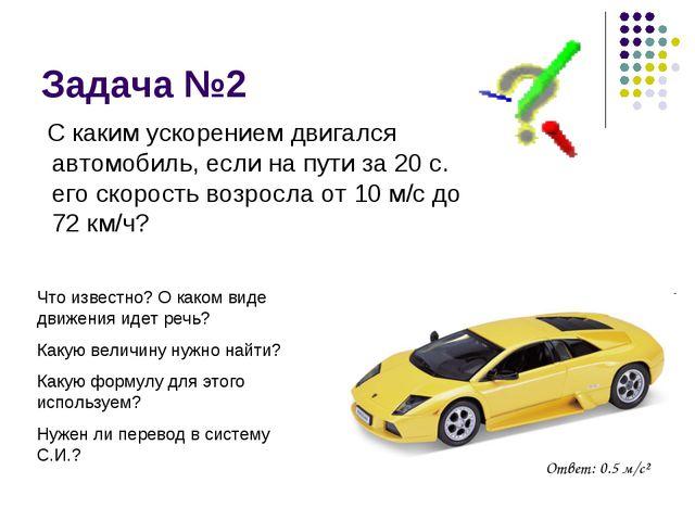 Задача №2 С каким ускорением двигался автомобиль, если на пути за 20 с. его с...
