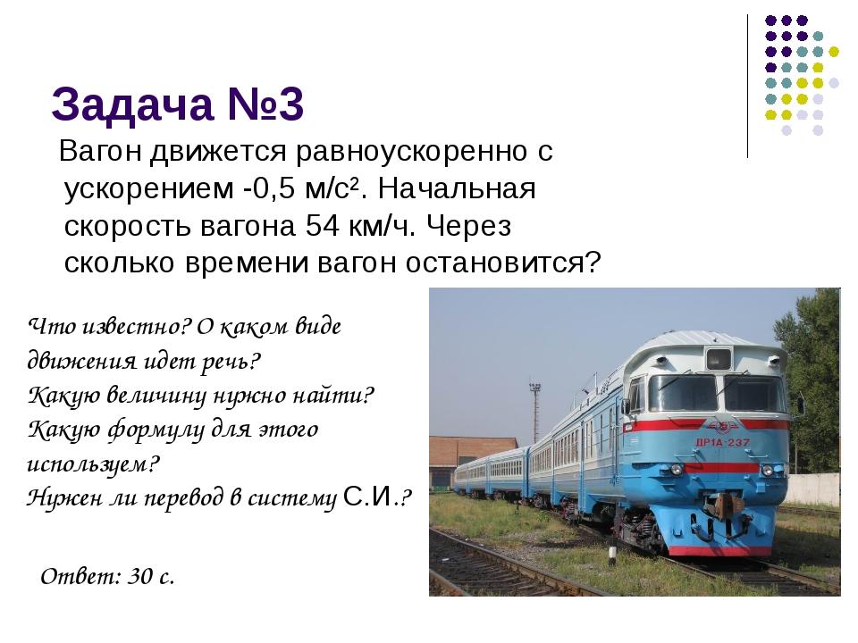 Задача №3 Вагон движется равноускоренно с ускорением -0,5 м/с². Начальная ско...
