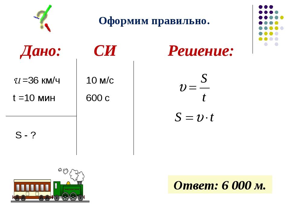Оформим правильно. Ответ: 6 000 м. U =36 км/ч t =10 мин S - ? 10 м/с 600 с Да...