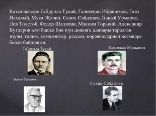 Казан шәһәре Габдулла Тукай, Галимҗан Ибраһимов, Гаяз Исхакый, Муса Җәлил, С