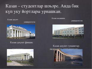 Казан – студентлар шәһәре. Анда бик күп уку йортлары урнашкан. Казан дәүләт у