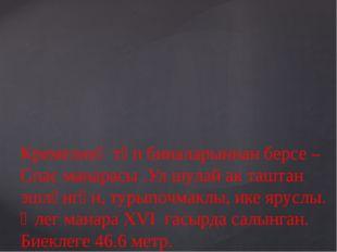 Кремелнең төп биналарыннан берсе – Спас манарасы .Ул шулай ак таштан эшләнгә