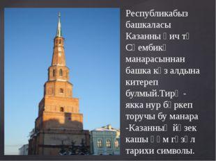 Республикабыз башкаласы Казанны һич тә Сөембикә манарасыннан башка күз алдын