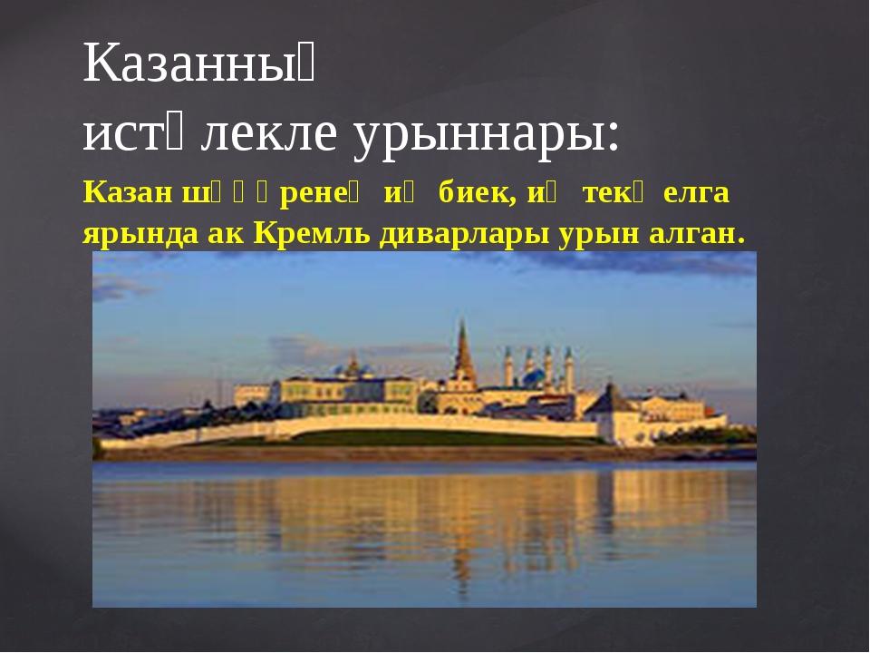 Казанның истәлекле урыннары: Казан шәһәренең иң биек, иң текә елга ярында ак...