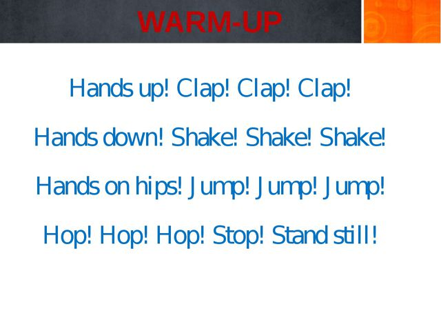 WARM-UP Hands up! Clap! Clap! Clap! Hands down! Shake! Shake! Shake! Hands o...