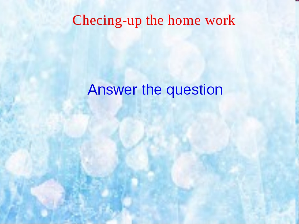Checing-up the home work Answer the question