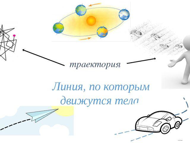 траектория Линия, по которым движутся тела.