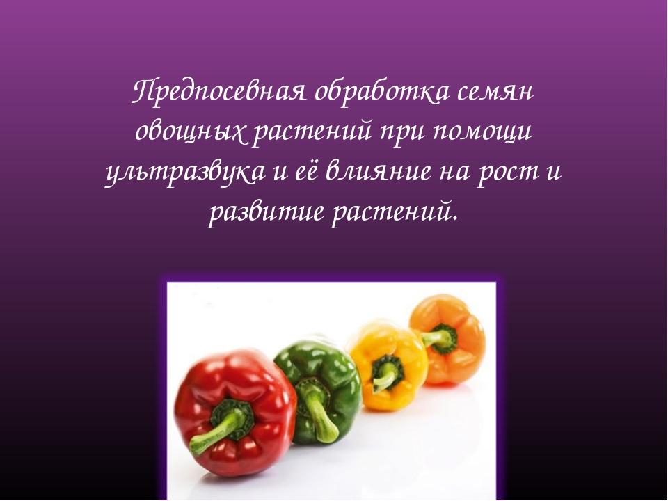 Предпосевная обработка семян овощных растений при помощи ультразвука и её вли...