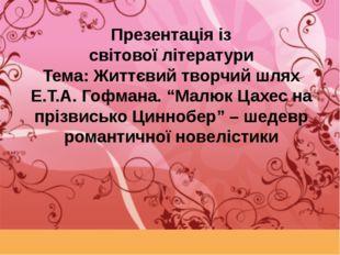 Презентація із світової літератури Тема: Життєвий творчий шлях Е.Т.А. Гофмана