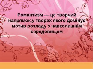 Романтизм — це творчий напрямок,у творах якого домінує мотив розладу з навкол