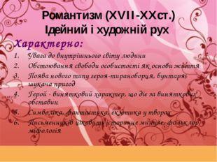 Романтизм (XVII-XXст.) Ідейний і художній рух Характерно: Увага до внутрішньо
