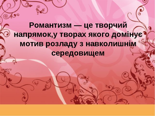 Романтизм — це творчий напрямок,у творах якого домінує мотив розладу з навкол...