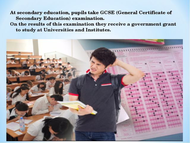 At secondary education, pupils take GCSE (General Certificate of Secondary Ed...
