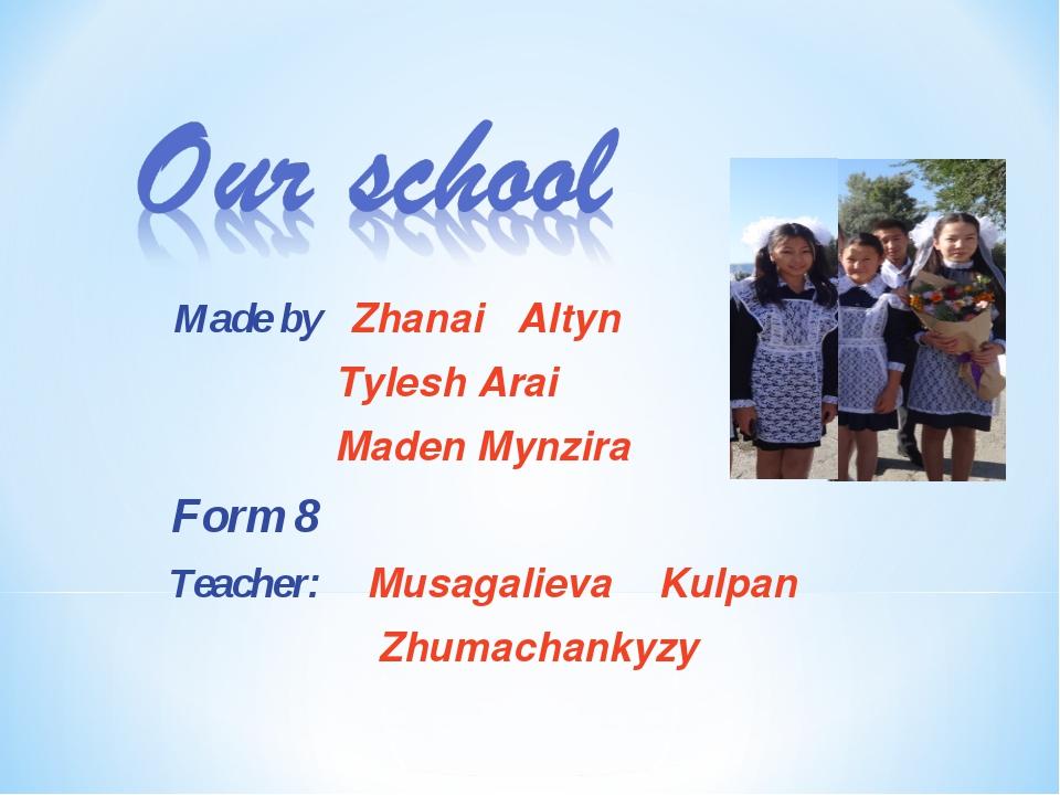 Made by Zhanai Altyn Tylesh Arai Maden Mynzira Form 8 Teacher: Musagalieva K...
